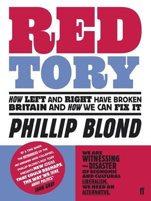 Red Tory How Left and Right have Broken Britain and How we can Fix It