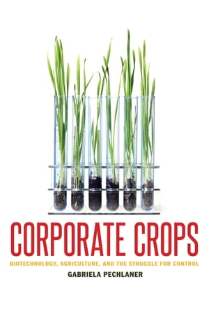 Corporate Crops Biotechnology,  Agriculture,  and the Struggle for Control