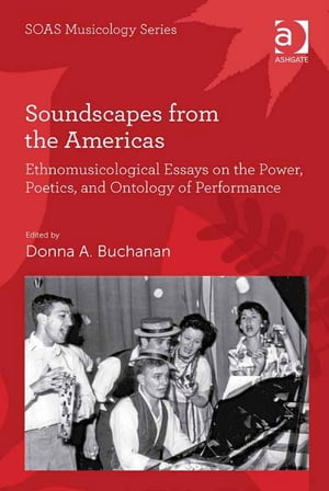 Soundscapes from the Americas Ethnomusicological Essays on the Power,  Poetics,  and Ontology of Performance