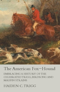 The American Fox-Hound - Embracing a History of the Celebrated Trigg, Birdsong and Maupin Strains