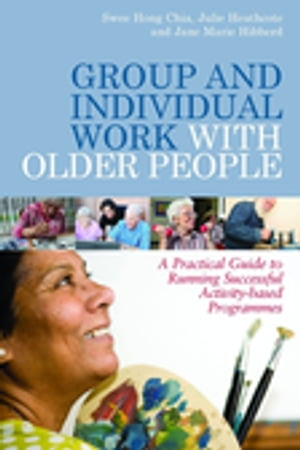 Group and Individual Work with Older People A Practical Guide to Running Successful Activity-based Programmes
