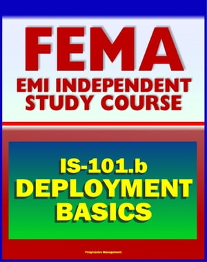 21st Century FEMA Study Course: Deployment Basics 2012 (IS-101.b) - Federal Disaster Response and Recovery Course - National Incident Management Syste