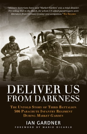 Deliver Us From Darkness The Untold Story of Third Battalion 506 Parachute Infantry Regiment during Market Garden