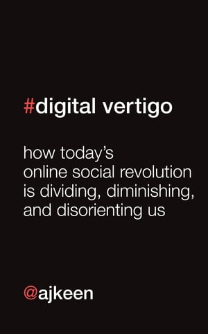 Digital Vertigo How Today's Online Social Revolution Is Dividing,  Diminishing,  and Disorienting Us