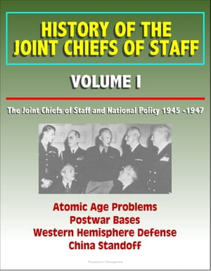 History of the Joint Chiefs of Staff: Volume I: The Joint Chiefs of Staff and National Policy 1945 -1947 - Atomic Age Problems,  Postwar Bases,  Western