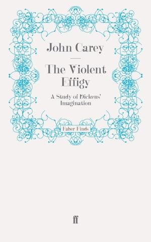 The Violent Effigy A Study of Dickens' Imagination