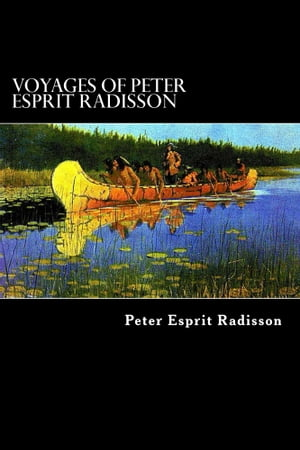 Voyages of Peter Esprit Radisson An Account of his Travels and Experiences among the North American Indians from 1652 to 1684