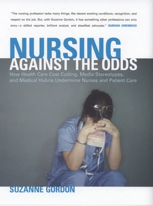 Nursing against the Odds How Health Care Cost Cutting,  Media Stereotypes,  and Medical Hubris Undermine Nurses and Patient Care