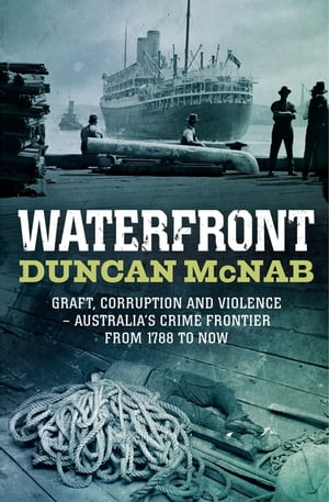 Waterfront Graft,  corruption and violence - Australia's crime frontier from 1788 till now