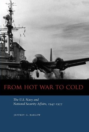 From Hot War to Cold The U.S. Navy and National Security Affairs,  1945-1955