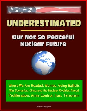 Underestimated: Our Not So Peaceful Nuclear Future - Where We Are Headed,  Worries,  Going Ballistic,  War Scenarios,  China and the Nuclear Rivalries Ahe