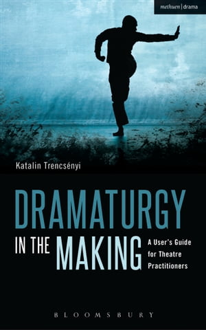 Dramaturgy in the Making A User's Guide for Theatre Practitioners