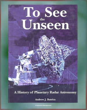 To See the Unseen: A History of Planetary Radar Astronomy - A Comprehensive History of Radar Observations of Venus,  Mars,  Comets,  Asteroids,  the Magel