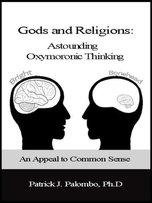 Astounding Oxymoronic Fantasies: Gods and Religions. An Appeal to Common Sense.
