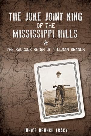 The Juke Joint King of the Mississippi Hills The Raucous Reign of Tillman Branch