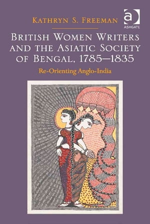 British Women Writers and the Asiatic Society of Bengal,  1785-1835 Re-Orienting Anglo-India