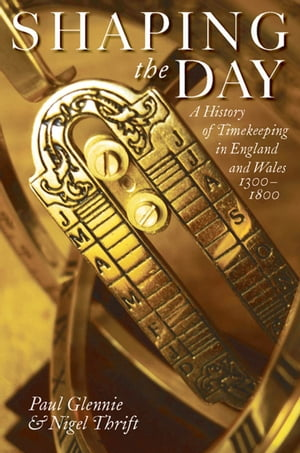 Shaping the Day A History of Timekeeping in England and Wales 1300-1800