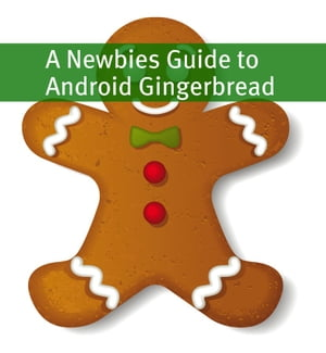 A Newbies Guide to Android Gingerbread Getting the Most Out of Android