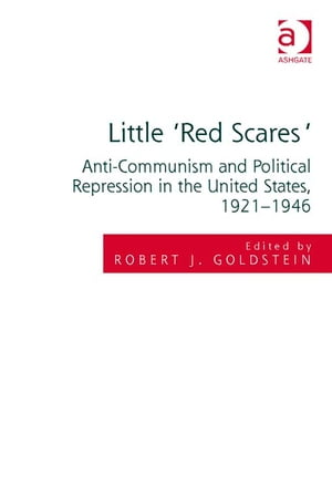 Little 'Red Scares' Anti-Communism and Political Repression in the United States,  1921-1946