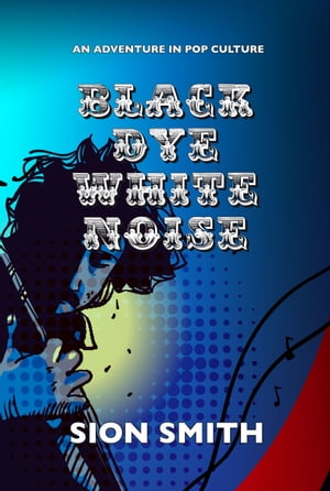 Black Dye White Noise An Adventure in Pop Culture
