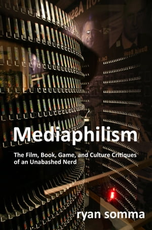 Mediaphilism The Film,  Book,  Game and Cultural Critiques of an Unabashed Nerd