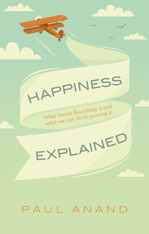 Happiness Explained What human flourishing is and what we can do to promote it