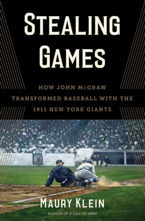 Stealing Games How John McGraw Transformed Baseball with the 1911 New York Giants