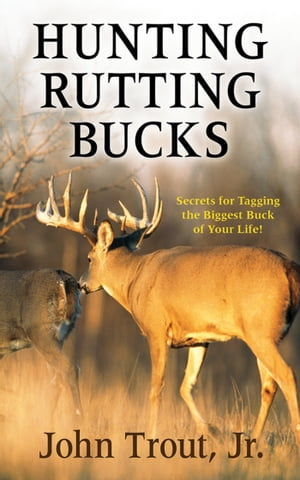 Hunting Rutting Bucks Secrets for Tagging the Biggest Buck of Your Life!