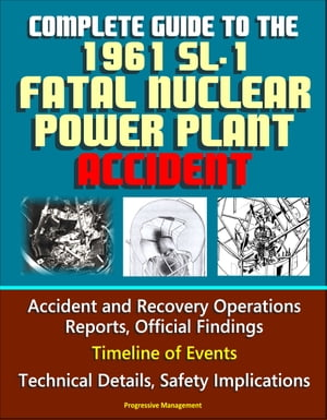 Complete Guide to the 1961 SL-1 Fatal Nuclear Power Plant Accident: Accident and Recovery Operations Reports,  Official Findings,  Timeline of Events,  T