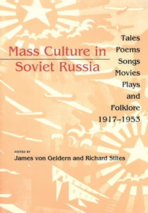 Mass Culture in Soviet Russia Tales,  Poems,  Songs,  Movies,  Plays,  and Folklore,  1917?1953