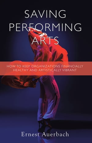 Saving Performing Arts How to Keep Organizations Financially Healthy and Artistically Vibrant