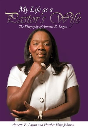 My Life as a Pastor?s Wife The Biography of Annette E. Logan