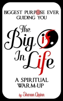 "The Big ""IF"" in Life: Discover the Biggest Purpose Ever Guiding You--A Spiritual Warm-Up"