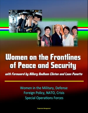 Women on the Frontlines of Peace and Security with Foreword by Hillary Rodham Clinton and Leon Panetta: Women in the Military,  Defense,  Foreign Policy
