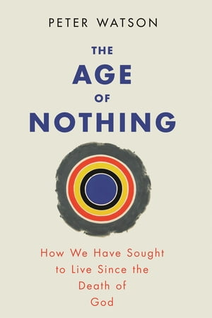 The Age of Nothing How We Have Sought To Live Since The Death of God