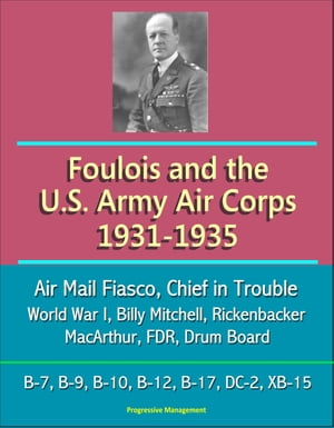 Foulois and the U.S. Army Air Corps 1931-1935: Air Mail Fiasco,  Chief in Trouble,  World War I,  Billy Mitchell,  Rickenbacker,  MacArthur,  FDR,  Drum Boar