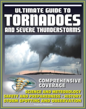 21st Century Ultimate Guide to Tornadoes and Severe Thunderstorms: Forecasting,  Meteorology,  Safety and Preparedness,  Tornado History,  Storm Spotting