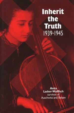 Inherit the Truth 1939-1945 The Documented Experiences of a Survivor of Auschwitz and Belsen