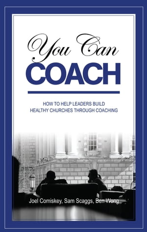 You Can Coach How to Help Leaders Build Healthy Churches through Coaching