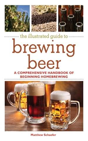 The Illustrated Guide to Brewing Beer A Comprehensive Handboook of Beginning Home Brewing