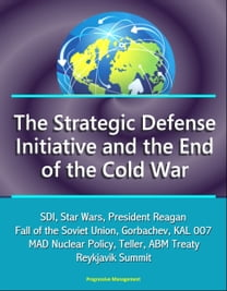 The Strategic Defense Initiative and the End of the Cold War: SDI, Star Wars, President Reagan, Fall of the Soviet Union, Gorbachev, KAL 007, MAD Nuclear Policy, Teller, ABM Treaty, Reykjavik Summit