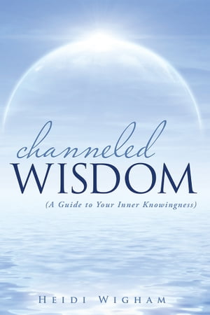 Channeled Wisdom ( A Guide to Your Inner Knowingness)