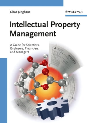 Intellectual Property Management A Guide for Scientists,  Engineers,  Financiers,  and Managers