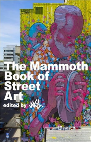 The Mammoth Book of Street Art An insider's view of contemporary street art and graffiti from around the world
