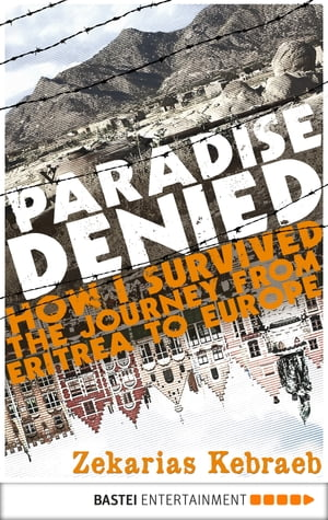 Paradise Denied How I survived the Journey from Eritrea to Europe