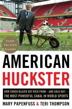 American Huckster How Chuck Blazer Got Rich From-and Sold Out-the Most Powerful Cabal in World Sports