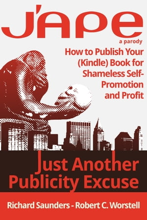 J'APE: Just Another Publicity Excuse How to Publish Your (Kindle) Book for Shameless Self-Promotion and Profit