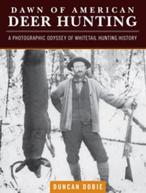 Dawn of American Deer Hunting A Photographic Odyssey of Whitetail Hunting History