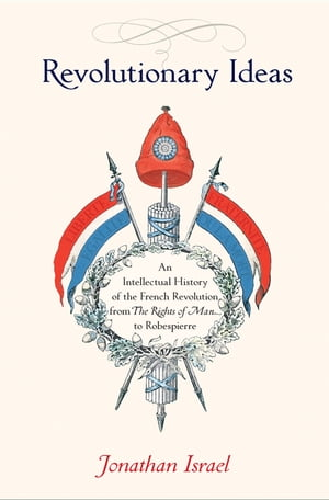 Revolutionary Ideas An Intellectual History of the French Revolution from The Rights of Man to Robespierre