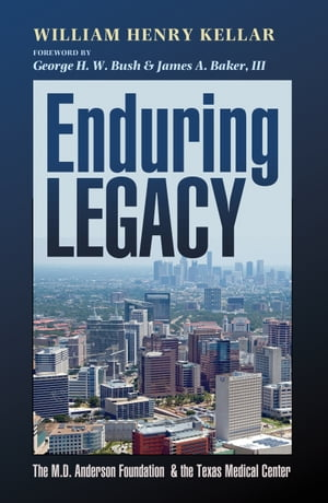 Enduring Legacy The M. D. Anderson Foundation and the Texas Medical Center